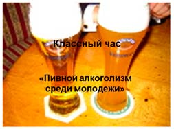 Классный час Пивной алкоголизм среди молодежи